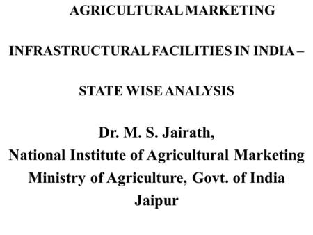 AGRICULTURAL MARKETING INFRASTRUCTURAL FACILITIES <strong>IN</strong> INDIA – STATE WISE ANALYSIS Dr. M. S. Jairath, National Institute of Agricultural Marketing Ministry.