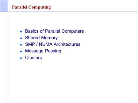 1 Parallel Computing Basics of Parallel Computers Shared Memory SMP / NUMA Architectures Message Passing Clusters.