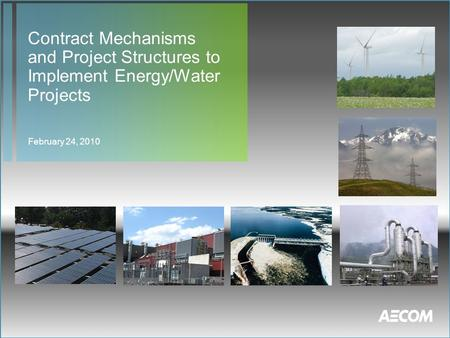 Contract Mechanisms and Project Structures to Implement Energy/Water Projects February 24, 2010.