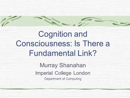 Cognition and Consciousness: Is There a Fundamental Link? Murray Shanahan Imperial College London Department of Computing.