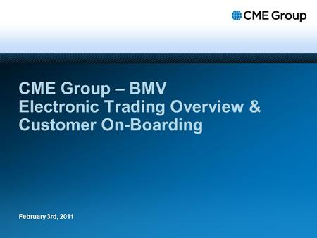 CME Group – BMV Electronic Trading Overview & Customer On-Boarding February 3rd, 2011.