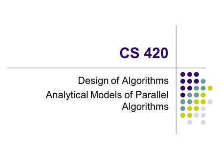 CS 420 Design of Algorithms Analytical Models of Parallel Algorithms.