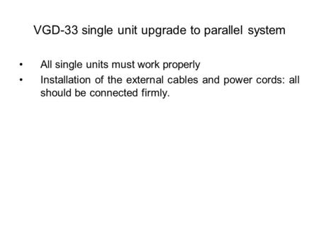 VGD-33 single unit upgrade to parallel system All single units must work properly Installation of the external cables and power cords: all should be connected.