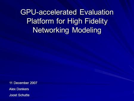GPU-accelerated Evaluation Platform for High Fidelity Networking Modeling 11 December 2007 Alex Donkers Joost Schutte.