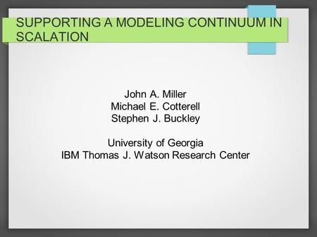 SUPPORTING A MODELING CONTINUUM IN SCALATION John A. Miller Michael E. Cotterell Stephen J. Buckley University of Georgia IBM Thomas J. Watson Research.