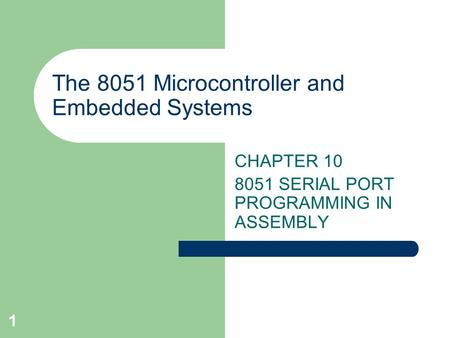 1 The 8051 Microcontroller and Embedded Systems CHAPTER 10 8051 SERIAL PORT PROGRAMMING IN ASSEMBLY.