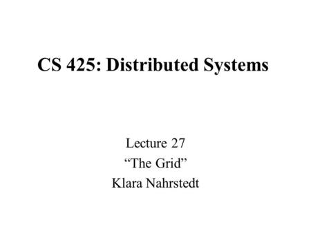"CS 425: Distributed Systems Lecture 27 ""The Grid"" Klara Nahrstedt."