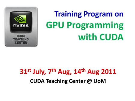 Training Program on GPU Programming with CUDA 31 st July, 7 th Aug, 14 th Aug 2011 CUDA Teaching UoM.