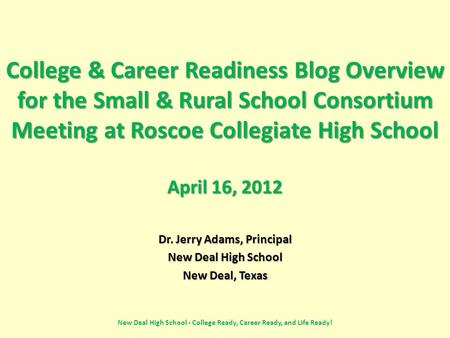 College & Career Readiness Blog Overview for the Small & Rural School Consortium Meeting at Roscoe Collegiate High School April 16, 2012 Dr. Jerry Adams,