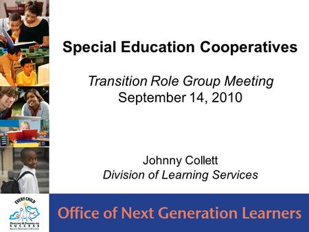Special Education Cooperatives Transition Role Group Meeting September 14, 2010 Johnny Collett Division of Learning Services.