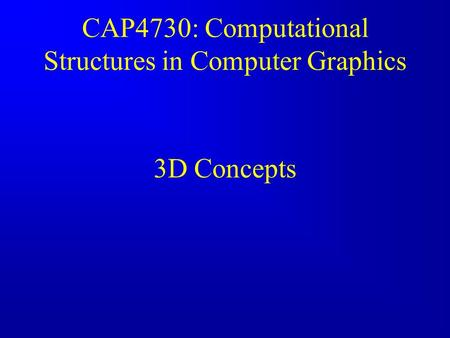 CAP4730: Computational Structures in Computer Graphics 3D Concepts.