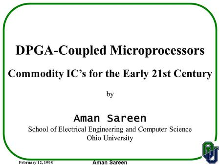 February 12, 1998 Aman Sareen DPGA-Coupled Microprocessors Commodity IC's for the Early 21st Century by Aman Sareen School of Electrical Engineering and.