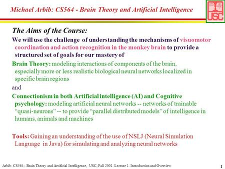 Arbib: CS564 - Brain Theory and Artificial Intelligence, USC, Fall 2001. Lecture 1. Introduction and Overview 1 The Aims of the Course: We will use the.