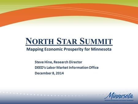 Steve Hine, Research Director DEED's Labor Market Information Office December 8, 2014 N ORTH S TAR S UMMIT Mapping Economic Prosperity for Minnesota.