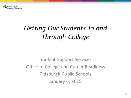 Getting Our Students To and Through College Student Support Services Office of College and Career Readiness Pittsburgh Public Schools January 6, 2015 1.