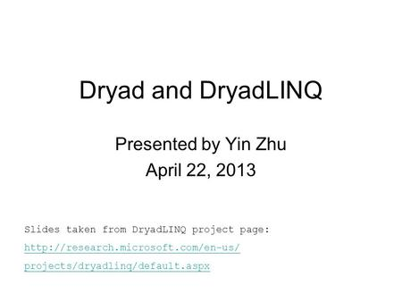 Dryad and DryadLINQ Presented by Yin Zhu April 22, 2013 Slides taken from DryadLINQ project page:  projects/dryadlinq/default.aspx.