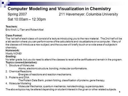 1 Computer Modeling and Visualization in Chemistry Spring 2007211 Havemeyer, Columbia University Sat 10:00am – 12:30pm Teachers: Eric Knoll, Li Tian and.