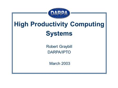 High Productivity Computing Systems Robert Graybill DARPA/IPTO March 2003.