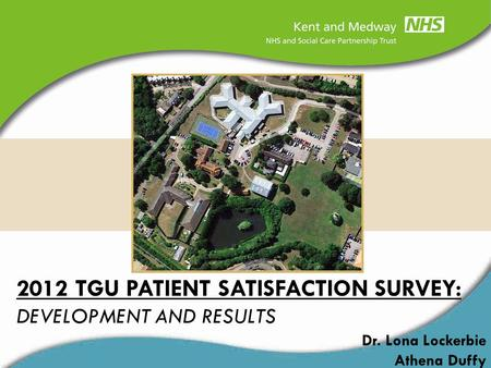 2012 TGU PATIENT SATISFACTION SURVEY: DEVELOPMENT AND RESULTS Dr. Lona Lockerbie Athena Duffy.