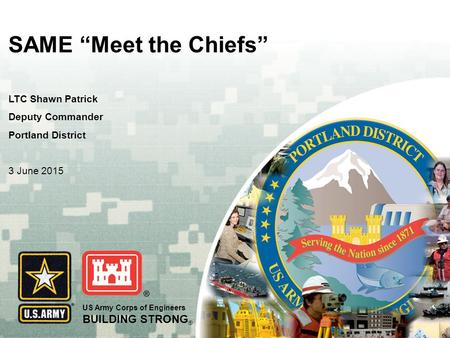 "US Army Corps of Engineers BUILDING STRONG ® SAME ""Meet the Chiefs"" LTC Shawn Patrick Deputy Commander Portland District 3 June 2015."