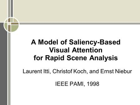 A Model of Saliency-Based Visual Attention for Rapid Scene Analysis Laurent Itti, Christof Koch, and Ernst Niebur IEEE PAMI, 1998.