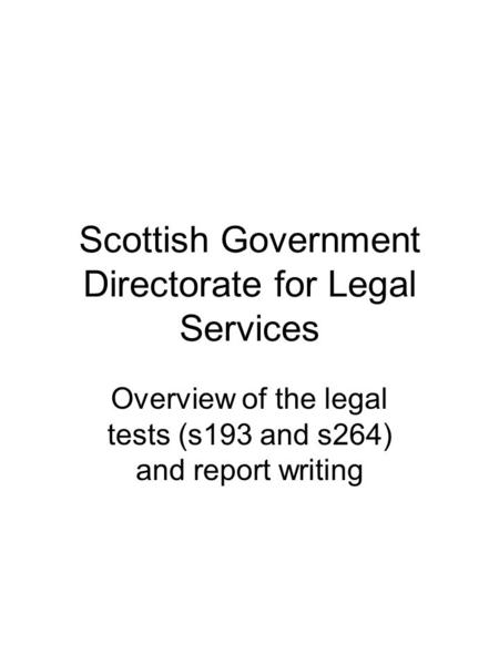 Scottish Government Directorate for Legal Services Overview of the legal tests (s193 and s264) and report writing.