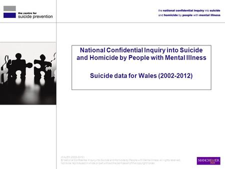 National Confidential Inquiry into Suicide and Homicide by People with Mental Illness Suicide data for Wales (2002-2012) WALES (2002-2012) © National Confidential.