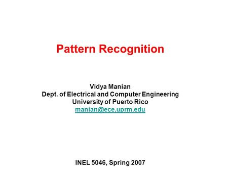 Pattern Recognition Vidya Manian Dept. of Electrical and Computer Engineering University of Puerto Rico INEL 5046, Spring 2007