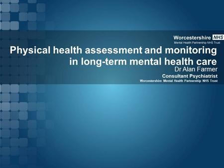 Physical health assessment and monitoring in long-term mental health care Dr Alan Farmer Consultant Psychiatrist Worcestershire Mental Health Partnership.
