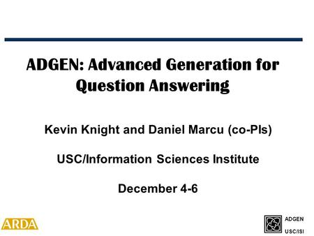 ADGEN USC/ISI ADGEN: Advanced Generation for Question Answering Kevin Knight and Daniel Marcu (co-PIs) USC/Information Sciences Institute December 4-6.