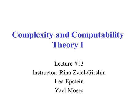 Complexity and Computability Theory I Lecture #13 Instructor: Rina Zviel-Girshin Lea Epstein Yael Moses.