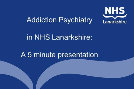 Addiction Psychiatry in NHS Lanarkshire: A 5 minute presentation.