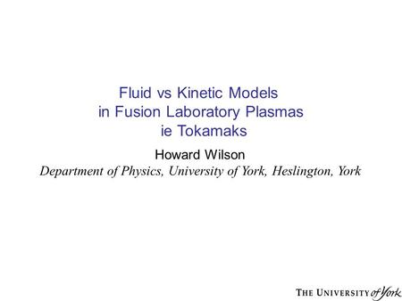 Fluid vs Kinetic Models in Fusion Laboratory Plasmas ie Tokamaks Howard Wilson Department of Physics, University of York, Heslington, York.