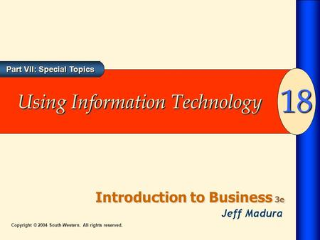 Part VII: Special Topics Introduction to Business 3e 18 Copyright © 2004 South-Western. All rights reserved. Using Information Technology.