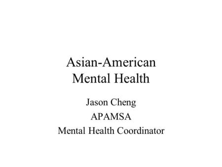 Asian-American Mental Health Jason Cheng APAMSA Mental Health Coordinator.