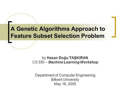 A Genetic Algorithms Approach to Feature Subset Selection Problem by Hasan Doğu TAŞKIRAN CS 550 – Machine Learning Workshop Department of Computer Engineering.