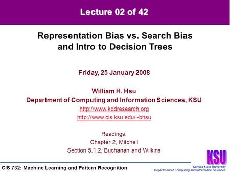 Kansas State University Department of Computing and Information Sciences CIS 732: Machine Learning and Pattern Recognition Friday, 25 January 2008 William.