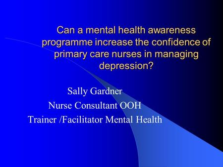 Can a mental health awareness programme increase the confidence of primary care nurses in managing depression? Sally Gardner Nurse Consultant OOH Trainer.