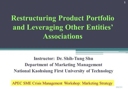 Restructuring Product Portfolio and Leveraging Other Entities' Associations Instructor: Dr. Shih-Tung Shu Department of Marketing Management National Kaohsiung.