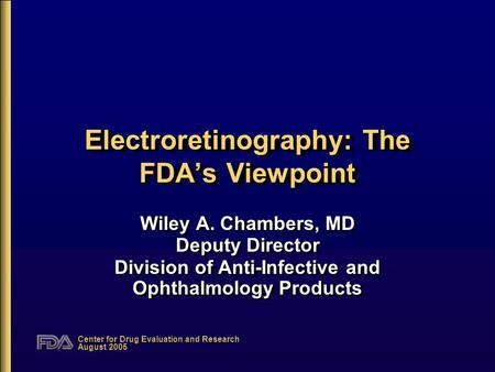 Center for Drug Evaluation and Research August 2005 Electroretinography: The FDA's Viewpoint Wiley A. Chambers, MD Deputy Director Division of Anti-Infective.