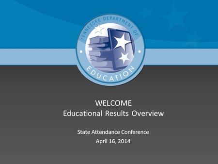 WELCOME Educational Results Overview State Attendance Conference April 16, 2014.