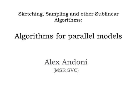 Sketching, Sampling and other Sublinear Algorithms: Algorithms for parallel models Alex Andoni (MSR SVC)