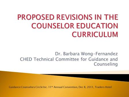 Dr. Barbara Wong-Fernandez CHED Technical Committee for Guidance and Counseling Guidance Counselors Circle Inc. 11 th Annual Convention, Dec 8, 2011, Traders.