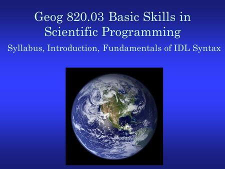 Geog 820.03 Basic Skills in Scientific Programming Syllabus, Introduction, Fundamentals of IDL Syntax.