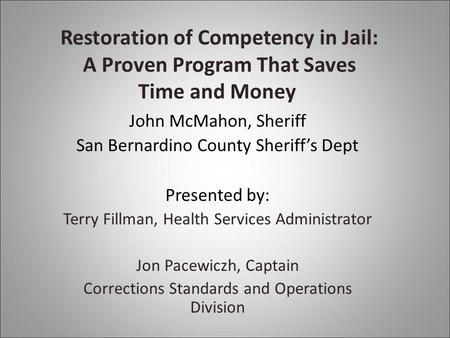 Restoration of Competency in Jail: A Proven Program That Saves Time and Money John McMahon, Sheriff San Bernardino County Sheriff's Dept Presented by: