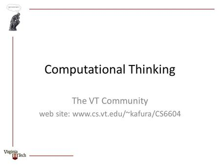 Computational Thinking The VT Community web site: www.cs.vt.edu/~kafura/CS6604.