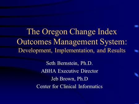 The Oregon Change Index Outcomes Management System: Development, Implementation, and Results Seth Bernstein, Ph.D. ABHA Executive Director Jeb Brown, Ph.D.