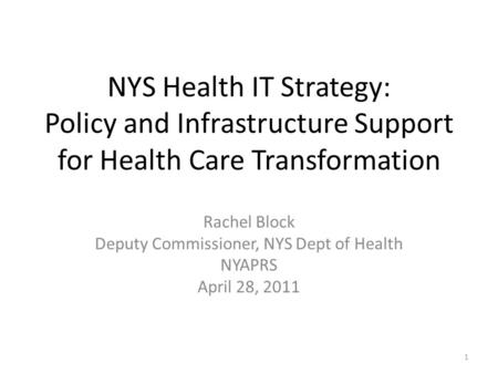NYS Health IT Strategy: Policy and Infrastructure Support for Health Care Transformation Rachel Block Deputy Commissioner, NYS Dept of Health NYAPRS April.