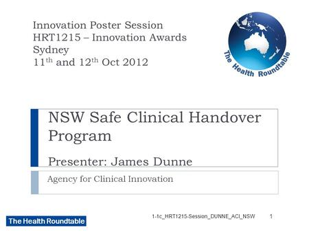 The Health Roundtable NSW Safe Clinical Handover Program Presenter: James Dunne Agency for Clinical Innovation Innovation Poster Session HRT1215 – Innovation.