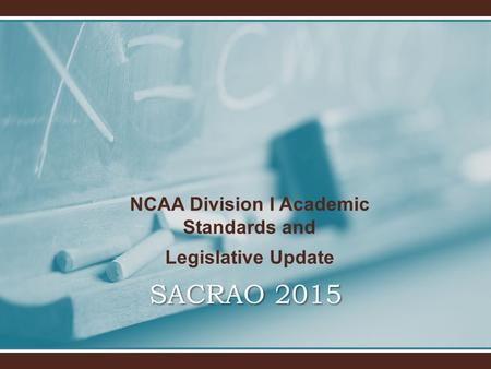 SACRAO 2015 NCAA Division I Academic Standards and Legislative Update.